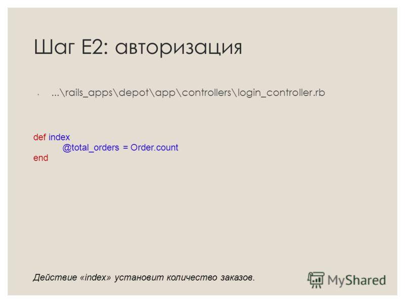 Шаг Е2: авторизация...\rails_apps\depot\app\controllers\login_controller.rb def index @total_orders = Order.count end Действие «index» установит количество заказов.
