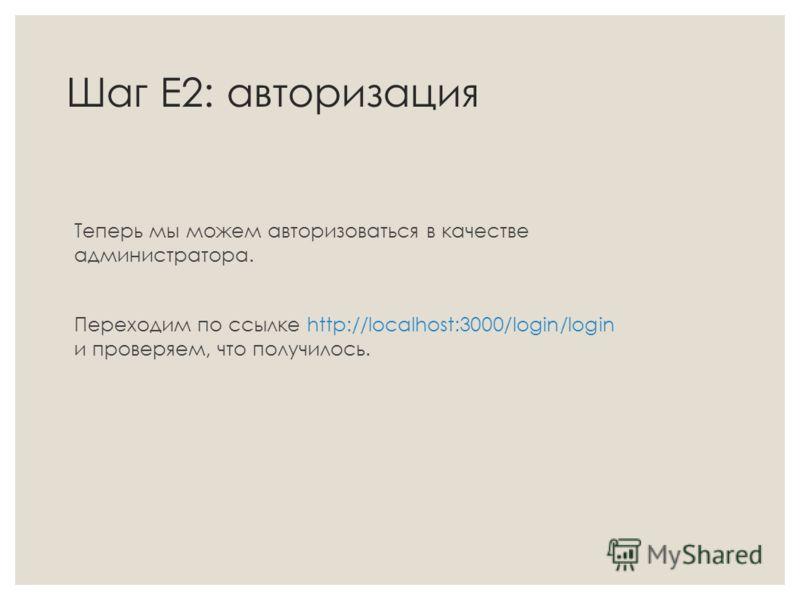 Шаг Е2: авторизация Теперь мы можем авторизоваться в качестве администратора. Переходим по ссылке http://localhost:3000/login/login и проверяем, что получилось.