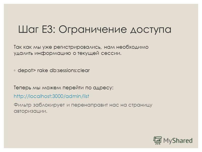 Шаг Е3: Ограничение доступа Так как мы уже регистрировались, нам необходимо удалить информацию о текущей сессии. depot> rake db:sessions:clear Теперь мы можем перейти по адресу: http://localhost:3000/admin/list Фильтр заблокирует и перенаправит нас н