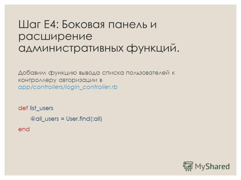 Шаг Е4: Боковая панель и расширение административных функций. Добавим функцию вывода списка пользователей к контроллеру авторизации в app/controllers/login_controller.rb def list_users @all_users = User.find(:all) end