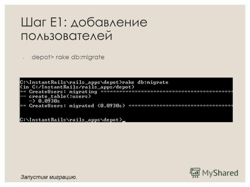 Шаг Е1: добавление пользователей depot> rake db:migrate Запустим миграцию.