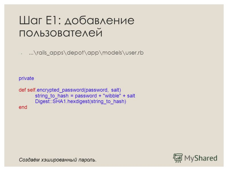 Шаг Е1: добавление пользователей...\rails_apps\depot\app\models\user.rb private def self.encrypted_password(password, salt) string_to_hash = password + wibble + salt Digest::SHA1.hexdigest(string_to_hash) end Создаём хэшированный пароль.
