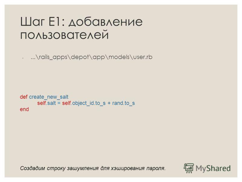 Шаг Е1: добавление пользователей...\rails_apps\depot\app\models\user.rb def create_new_salt self.salt = self.object_id.to_s + rand.to_s end Создадим строку зашумления для хэширования пароля.