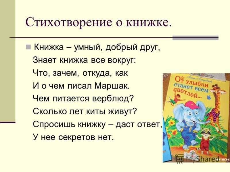 Стихотворение о книжке. Книжка – умный, добрый друг, Знает книжка все вокруг: Что, зачем, откуда, как И о чем писал Маршак. Чем питается верблюд? Сколько лет киты живут? Спросишь книжку – даст ответ, У нее секретов нет.