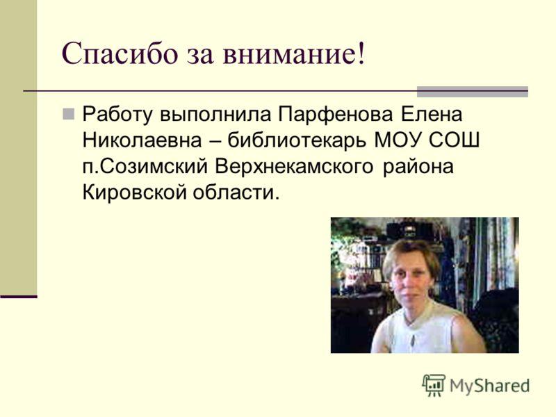 Спасибо за внимание! Работу выполнила Парфенова Елена Николаевна – библиотекарь МОУ СОШ п.Созимский Верхнекамского района Кировской области.