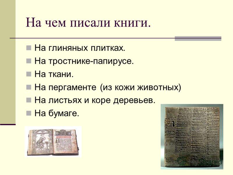 На чем писали книги. На глиняных плитках. На тростнике-папирусе. На ткани. На пергаменте (из кожи животных) На листьях и коре деревьев. На бумаге.