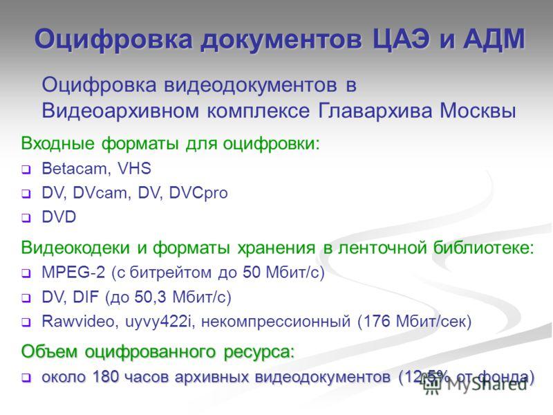 Оцифровка видеодокументов в Видеоархивном комплексе Главархива Москвы Входные форматы для оцифровки: Betacam, VHS DV, DVcam, DV, DVCpro DVD Видеокодеки и форматы хранения в ленточной библиотеке: MPEG-2 (с битрейтом до 50 Мбит/с) DV, DIF (до 50,3 Мбит