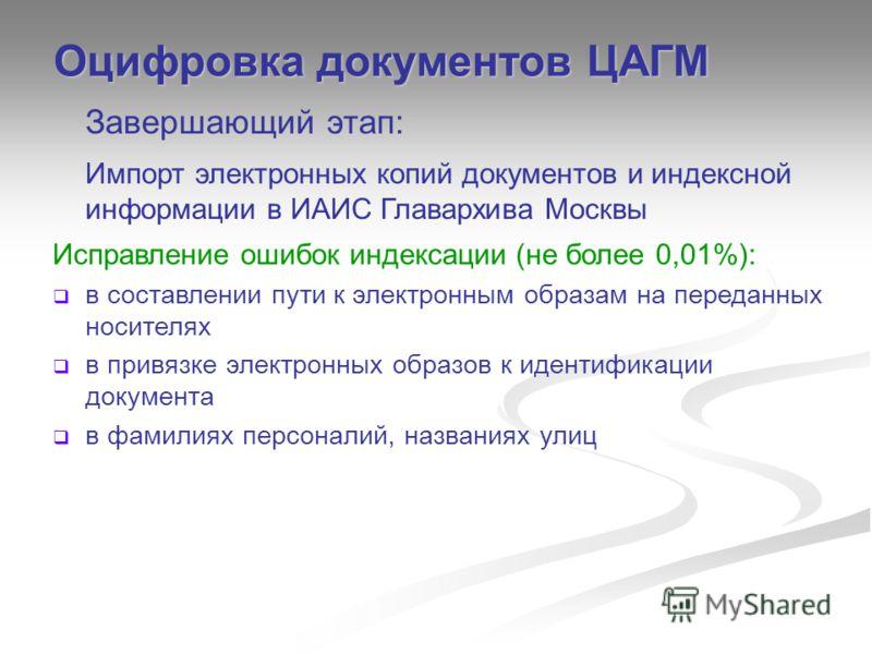 Завершающий этап: Импорт электронных копий документов и индексной информации в ИАИС Главархива Москвы Исправление ошибок индексации (не более 0,01%): в составлении пути к электронным образам на переданных носителях в привязке электронных образов к ид