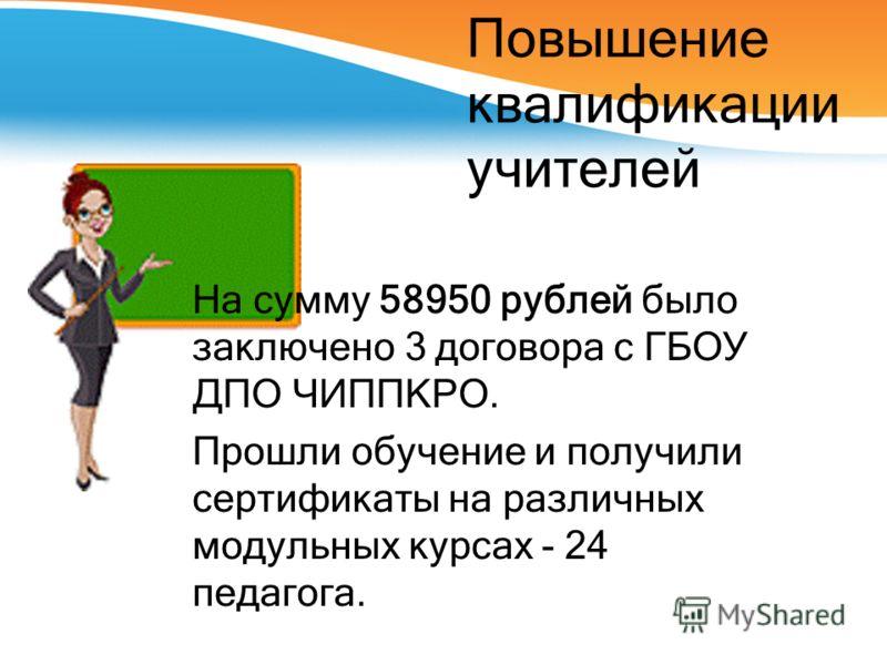 Повышение квалификации учителей На сумму 58950 рублей было заключено 3 договора с ГБОУ ДПО ЧИППКРО. Прошли обучение и получили сертификаты на различных модульных курсах - 24 педагога.