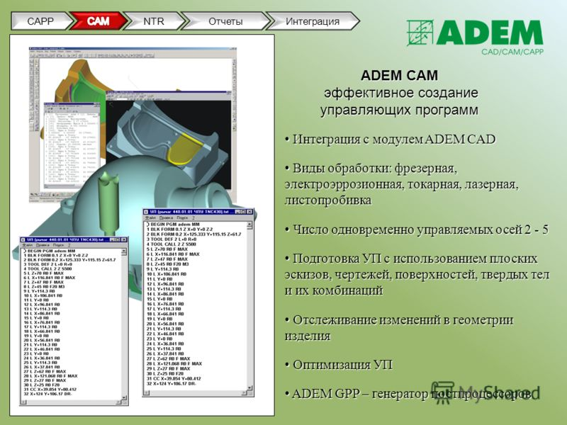 ADEM CAM эффективное создание управляющих программ Интеграция с модулем ADEM CAD Интеграция с модулем ADEM CAD Виды обработки: фрезерная, электроэррозионная, токарная, лазерная, листопробивка Виды обработки: фрезерная, электроэррозионная, токарная, л
