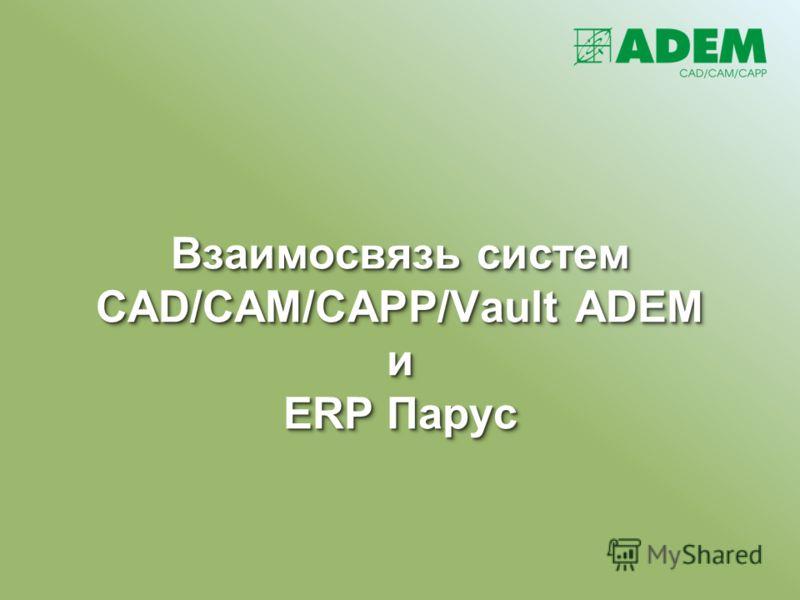 Взаимосвязь систем CAD/CAM/CAPP/Vault ADEM и ERP Парус Взаимосвязь систем CAD/CAM/CAPP/Vault ADEM и ERP Парус