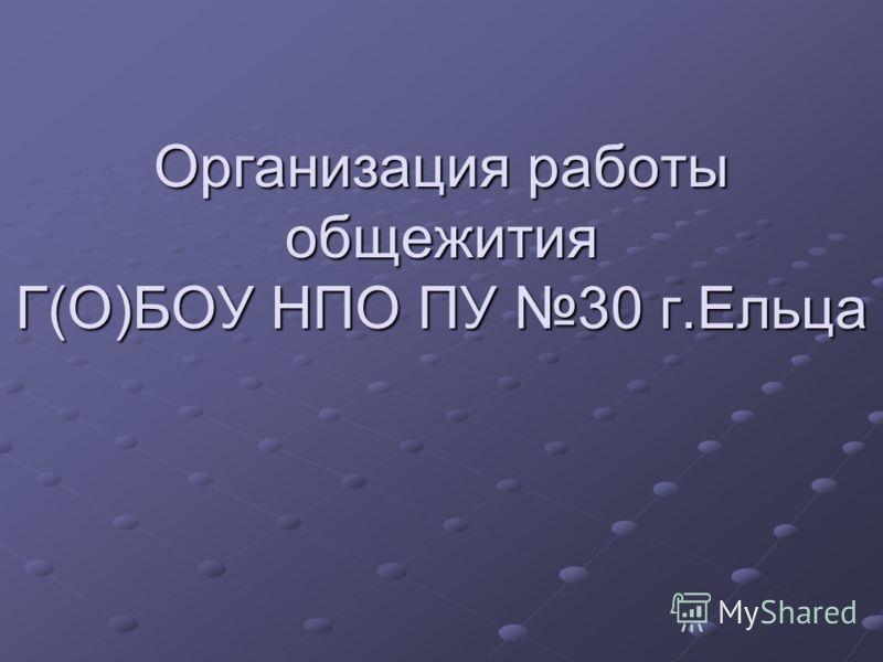 Организация работы общежития Г(О)БОУ НПО ПУ 30 г.Ельца