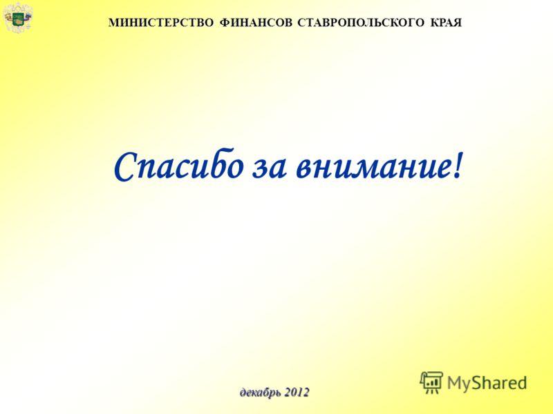 Спасибо за внимание! МИНИСТЕРСТВО ФИНАНСОВ СТАВРОПОЛЬСКОГО КРАЯ декабрь 2012