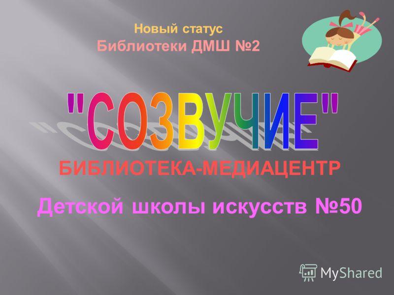 БИБЛИОТЕКА - МЕДИАЦЕНТР Детской школы искусств 50 Новый статус Библиотеки ДМШ 2