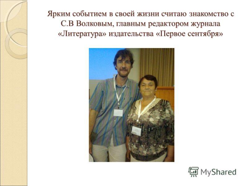 Ярким событием в своей жизни считаю знакомство с С.В Волковым, главным редактором журнала «Литература» издательства «Первое сентября»