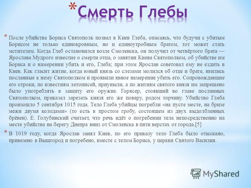 * После убийства Бориса Святополк позвал в Киев Глеба, опасаясь, что будучи с убитым Борисом не только единокровным, но и единоутробным братом, тот может стать мстителем. Когда Глеб остановился возле Смоленска, он получил от четвёртого брата Ярослава