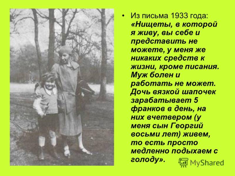 Из письма 1933 года: «Нищеты, в которой я живу, вы себе и представить не можете, у меня же никаких средств к жизни, кроме писания. Муж болен и работать не может. Дочь вязкой шапочек зарабатывает 5 франков в день, на них вчетвером (у меня сын Георгий