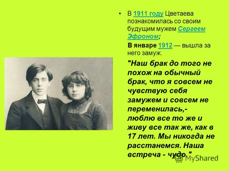 В 1911 году Цветаева познакомилась со своим будущим мужем Сергеем Эфроном;1911 годуСергеем Эфроном В январе 1912 вышла за него замуж.1912