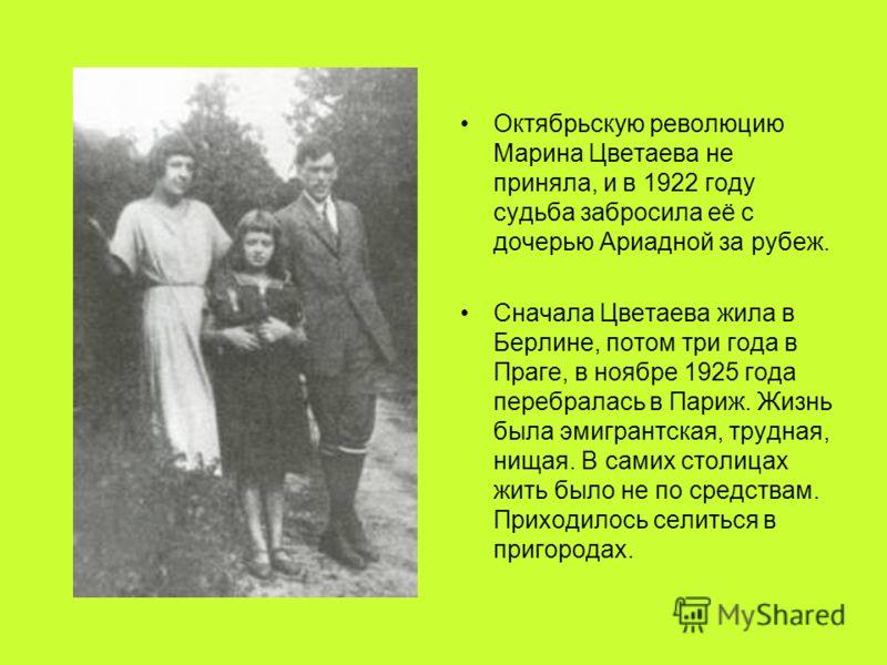 Октябрьскую революцию Марина Цветаева не приняла, и в 1922 году судьба забросила её с дочерью Ариадной за рубеж. Сначала Цветаева жила в Берлине, потом три года в Праге, в ноябре 1925 года перебралась в Париж. Жизнь была эмигрантская, трудная, нищая.