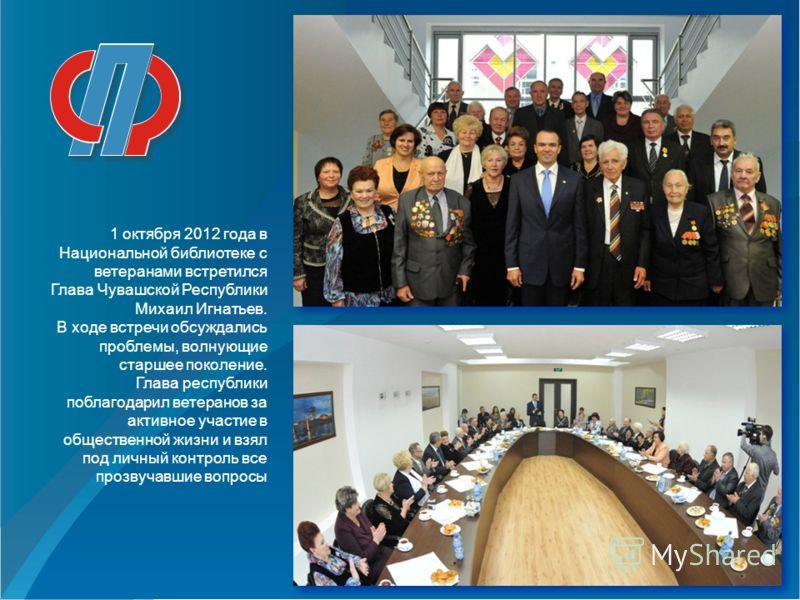 1 октября 2012 года в Национальной библиотеке с ветеранами встретился Глава Чувашской Республики Михаил Игнатьев. В ходе встречи обсуждались проблемы, волнующие старшее поколение. Глава республики поблагодарил ветеранов за активное участие в обществе