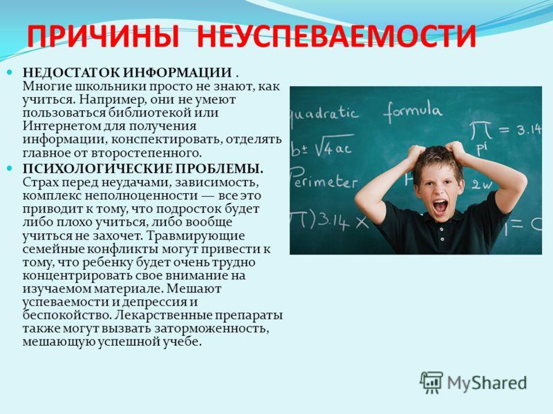 ПРИЧИНЫ НЕУСПЕВАЕМОСТИ НЕДОСТАТОК ИНФОРМАЦИИ. Многие школьники просто не знают, как учиться. Например, они не умеют пользоваться библиотекой или Интернетом для получения информации, конспектировать, отделять главное от второстепенного. ПСИХОЛОГИЧЕСКИ