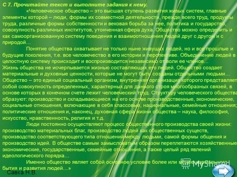 С 7. Прочитайте текст и выполните задания к нему. «Человеческое общество – это высшая ступень развития живых систем, главные элементы которой – люди, формы их совместной деятельности, прежде всего труд, продукты труда, различные формы собственности и