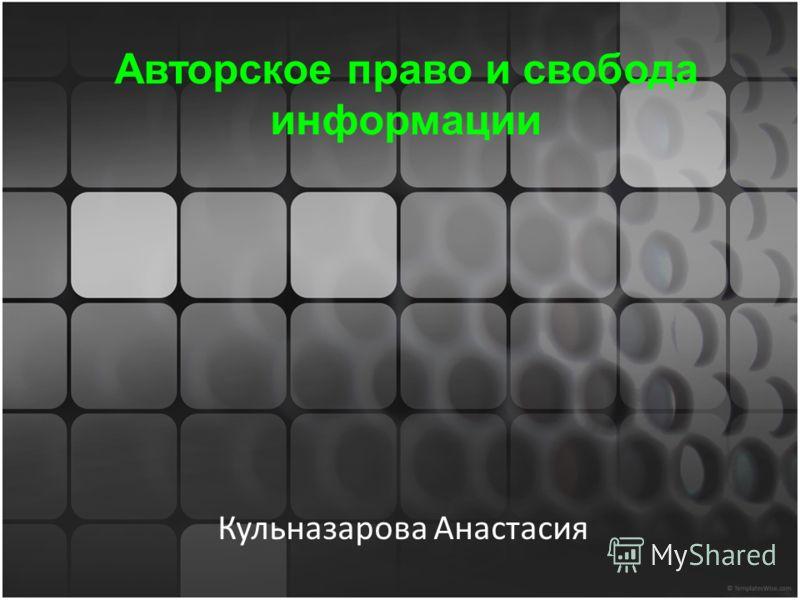 Авторское право и свобода информации Кульназарова Анастасия