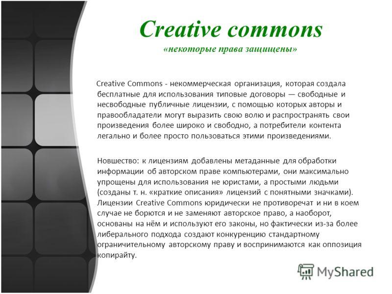 Creative commons «некоторые права защищены» Creative Commons - некоммерческая организация, которая создала бесплатные для использования типовые договоры свободные и несвободные публичные лицензии, с помощью которых авторы и правообладатели могут выра
