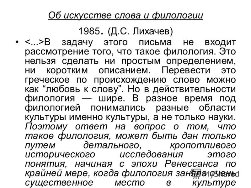 Об искусстве слова и филологии 1985. (Д.С. Лихачев) В задачу этого письма не входит рассмотрение того, что такое филология. Это нельзя сделать ни простым определением, ни коротким описанием. Перевести это греческое по происхождению слово можно как лю