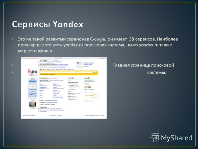 Это не такой развитый сервис как Google, он имеет 38 сервисов. Наиболее популярные это www.yandex.ru поисковая система, news.yandex.ru также маркет и афиша. Главная страница поисковой системы.