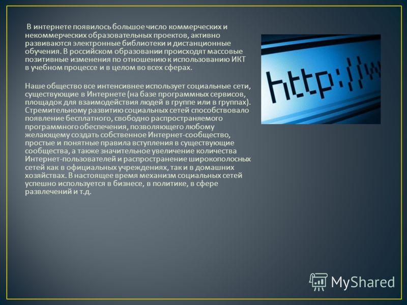 В интернете появилось большое число коммерческих и некоммерческих образовательных проектов, активно развиваются электронные библиотеки и дистанционные обучения. В российском образовании происходят массовые позитивные изменения по отношению к использо
