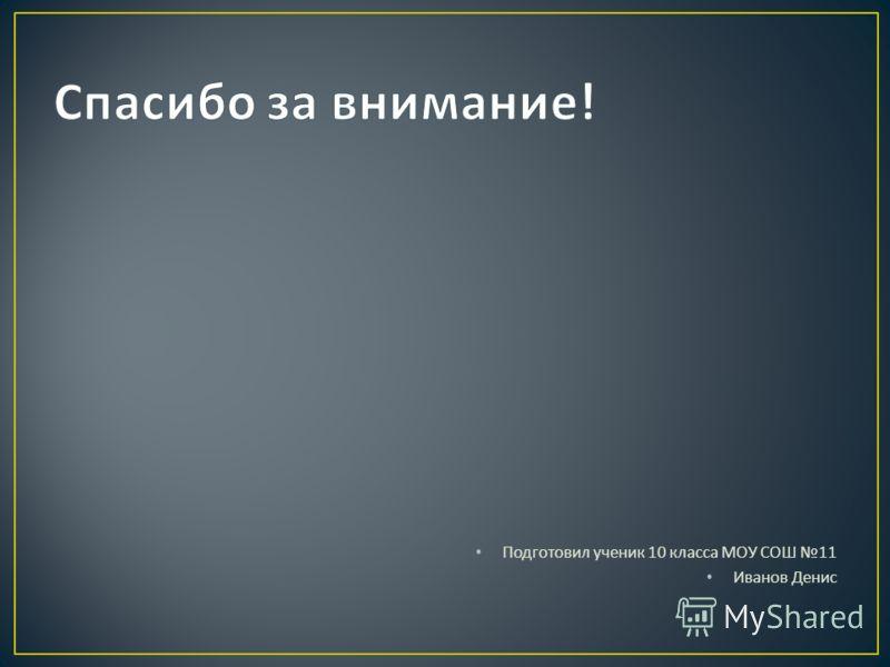 Подготовил ученик 10 класса МОУ СОШ 11 Иванов Денис