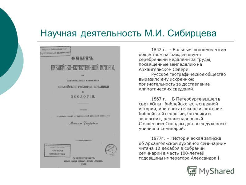 Научная деятельность М.И. Сибирцева 1852 г. - Вольным экономическим обществом награжден двумя серебряными медалями за труды, посвященные земледелию на Архангельском Севере. Русское географическое общество выразило ему искреннюю признательность за дос