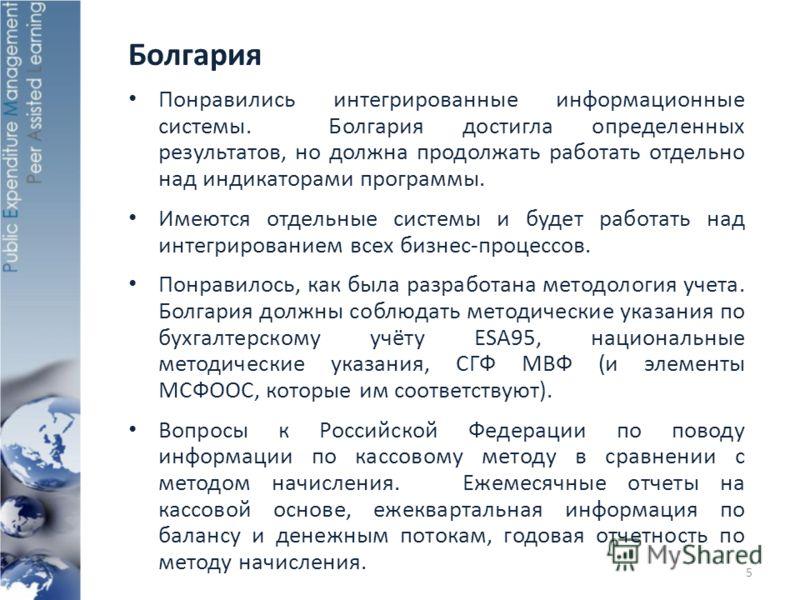 Болгария Понравились интегрированные информационные системы. Болгария достигла определенных результатов, но должна продолжать работать отдельно над индикаторами программы. Имеются отдельные системы и будет работать над интегрированием всех бизнес-про