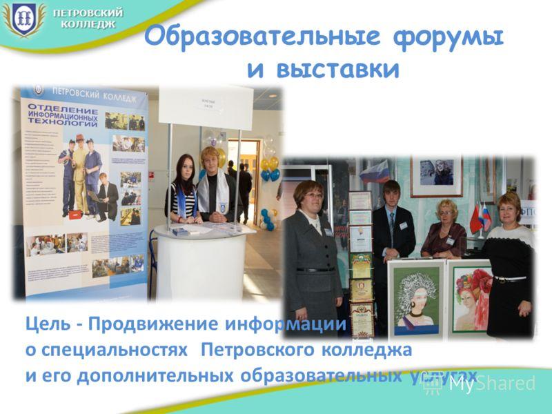 Образовательные форумы и выставки Цель - Продвижение информации о специальностях Петровского колледжа и его дополнительных образовательных услугах