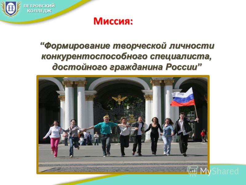 Миссия: Формирование творческой личности конкурентоспособного специалиста, достойного гражданина РоссииФормирование творческой личности конкурентоспособного специалиста, достойного гражданина России