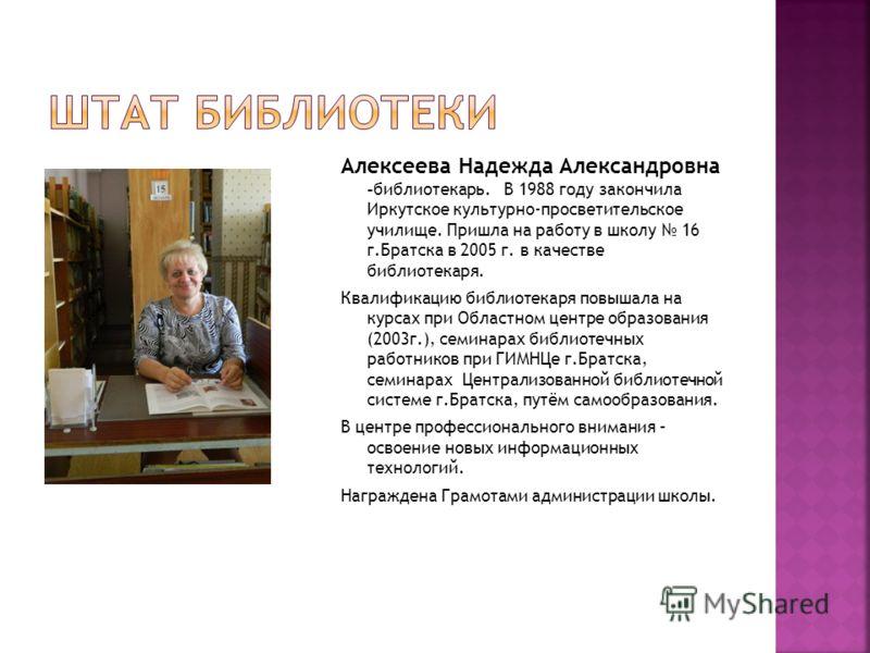Алексеева Надежда Александровна -библиотекарь. В 1988 году закончила Иркутское культурно-просветительское училище. Пришла на работу в школу 16 г.Братска в 2005 г. в качестве библиотекаря. Квалификацию библиотекаря повышала на курсах при Областном цен