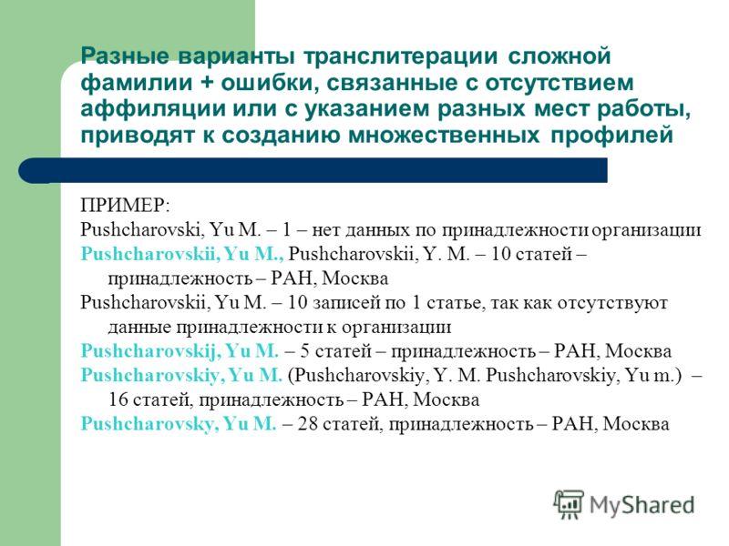 Разные варианты транслитерации сложной фамилии + ошибки, связанные с отсутствием аффиляции или с указанием разных мест работы, приводят к созданию множественных профилей ПРИМЕР: Pushcharovski, Yu M. – 1 – нет данных по принадлежности организации Push