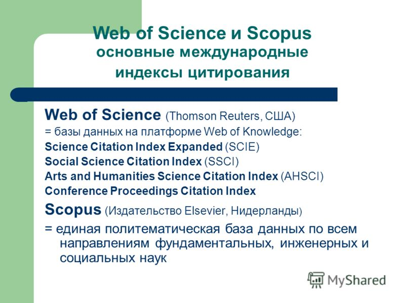 Web of Science и Scopus основные международные индексы цитирования Web of Science (Thomson Reuters, США) = базы данных на платформе Web of Knowledge: Science Citation Index Expanded (SCIE) Social Science Citation Index (SSCI) Arts and Humanities Scie