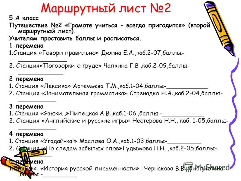 Маршрутный лист 2 5 А класс Путешествие 2 «Грамоте учиться - всегда пригодится» (второй маршрутный лист). Учителям проставить баллы и расписаться. 1 перемена 1.Станция «Говори правильно» Дюина Е.А.,каб.2-07,баллы- _____________ 2. Станция«Поговорки о