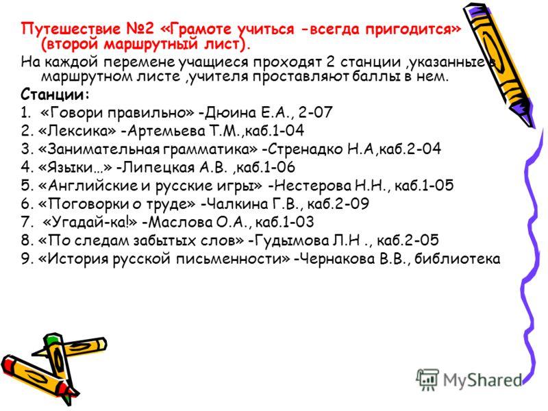 Путешествие 2 «Грамоте учиться -всегда пригодится» (второй маршрутный лист). На каждой перемене учащиеся проходят 2 станции,указанные в маршрутном листе,учителя проставляют баллы в нем. Станции: 1. «Говори правильно» -Дюина Е.А., 2-07 2. «Лексика» -А