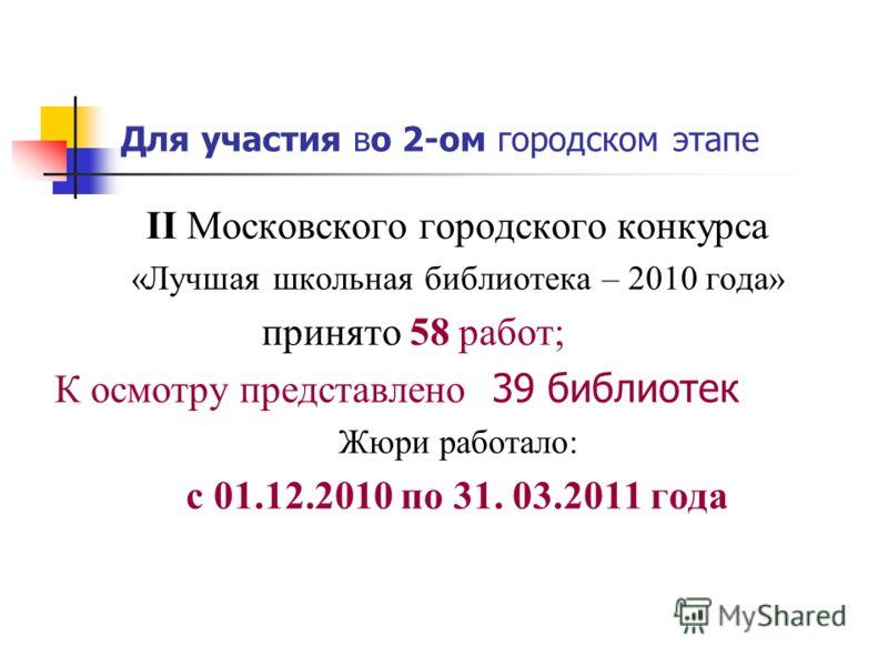 Для участия во 2-ом городском этапе II Московского городского конкурса «Лучшая школьная библиотека – 2010 года» принято 58 работ; К осмотру представлено 39 библиотек Жюри работало: с 01.12.2010 по 31. 03.2011 года