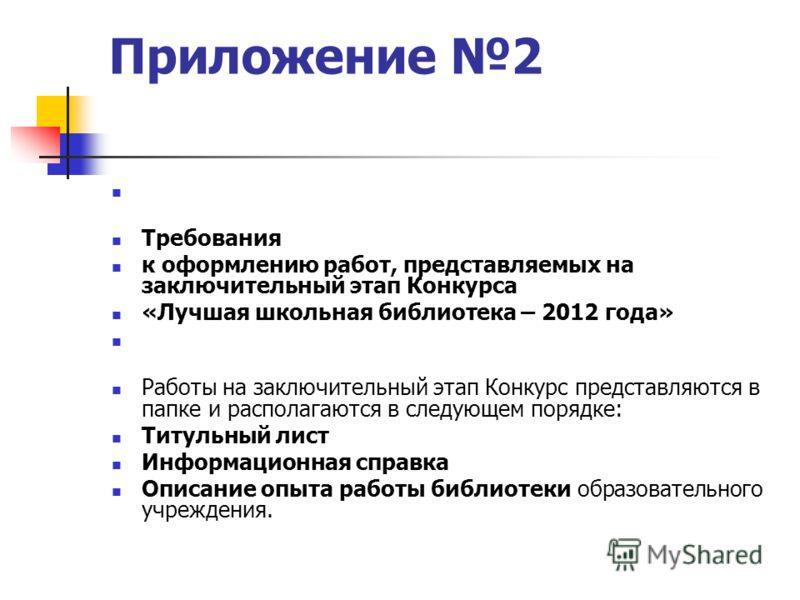 Приложение 2 Требования к оформлению работ, представляемых на заключительный этап Конкурса «Лучшая школьная библиотека – 2012 года» Работы на заключительный этап Конкурс представляются в папке и располагаются в следующем порядке: Титульный лист Инфор
