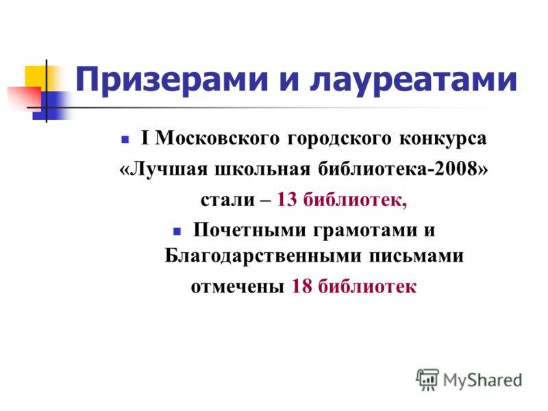 Призерами и лауреатами I Московского городского конкурса «Лучшая школьная библиотека-2008» стали – 13 библиотек, Почетными грамотами и Благодарственными письмами отмечены 18 библиотек