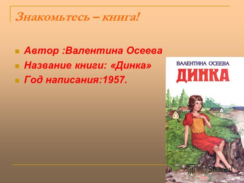 Знакомьтесь – книга! Автор :Валентина Осеева Название книги: «Динка» Год написания:1957.
