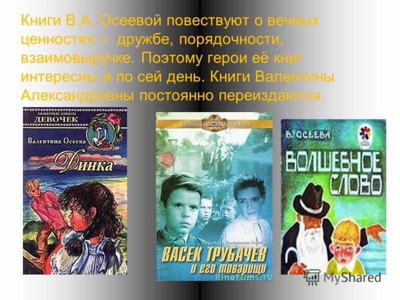 Книги В.А. Осеевой повествуют о вечных ценностях – дружбе, порядочности, взаимовыручке. Поэтому герои её книг интересны и по сей день. Книги Валентины Александровны постоянно переиздаются.