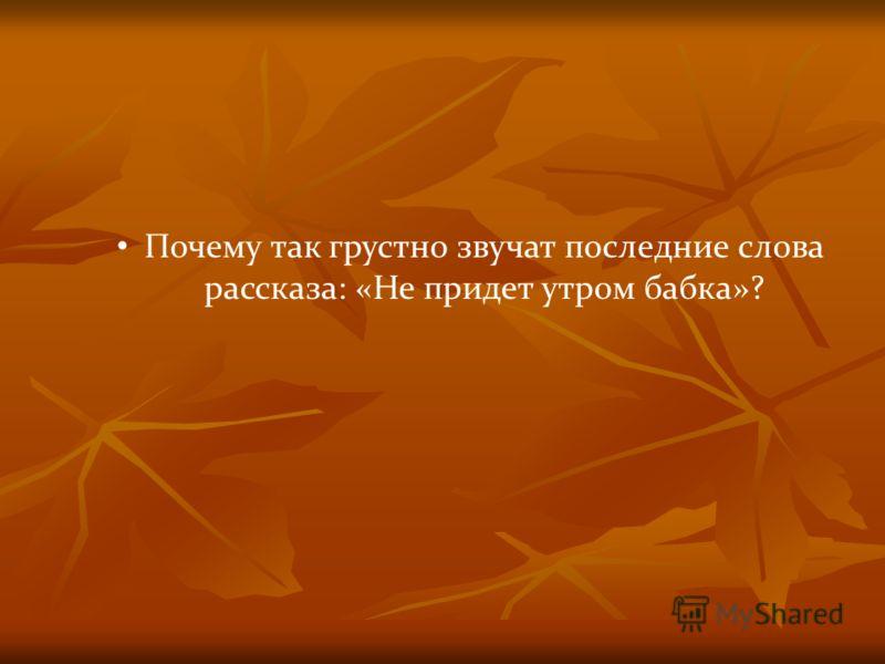 Почему так грустно звучат последние слова рассказа: «Не придет утром бабка»?