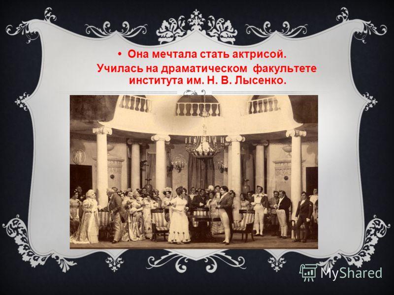 Она мечтала стать актрисой. Училась на драматическом факультете института им. Н. В. Лысенко.