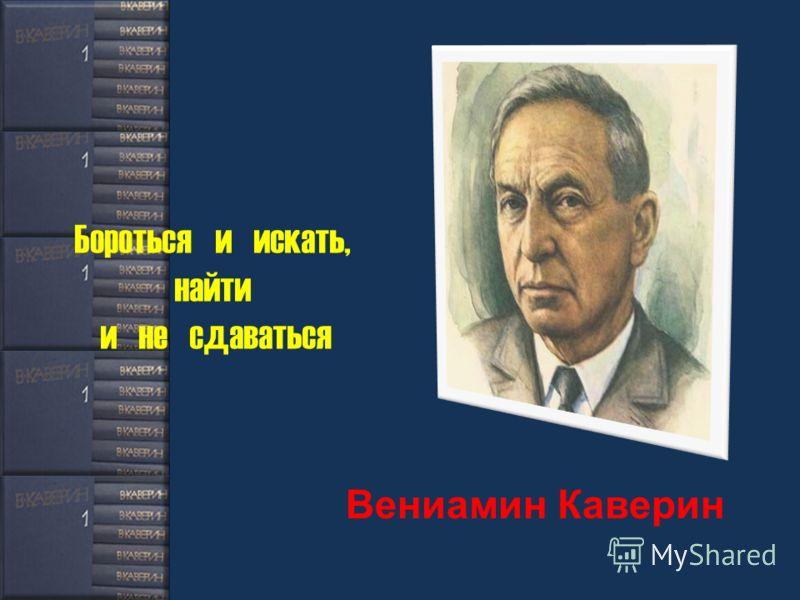 Бороться и искать, найти и не сдаваться Вениамин Каверин