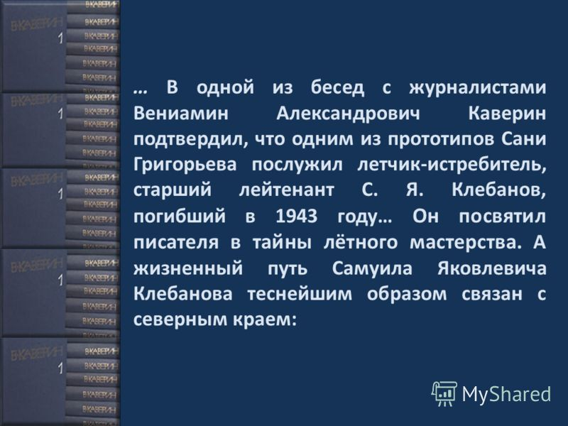 … В одной из бесед с журналистами Вениамин Александрович Каверин подтвердил, что одним из прототипов Сани Григорьева послужил летчик-истребитель, старший лейтенант С. Я. Клебанов, погибший в 1943 году… Он посвятил писателя в тайны лётного мастерства.